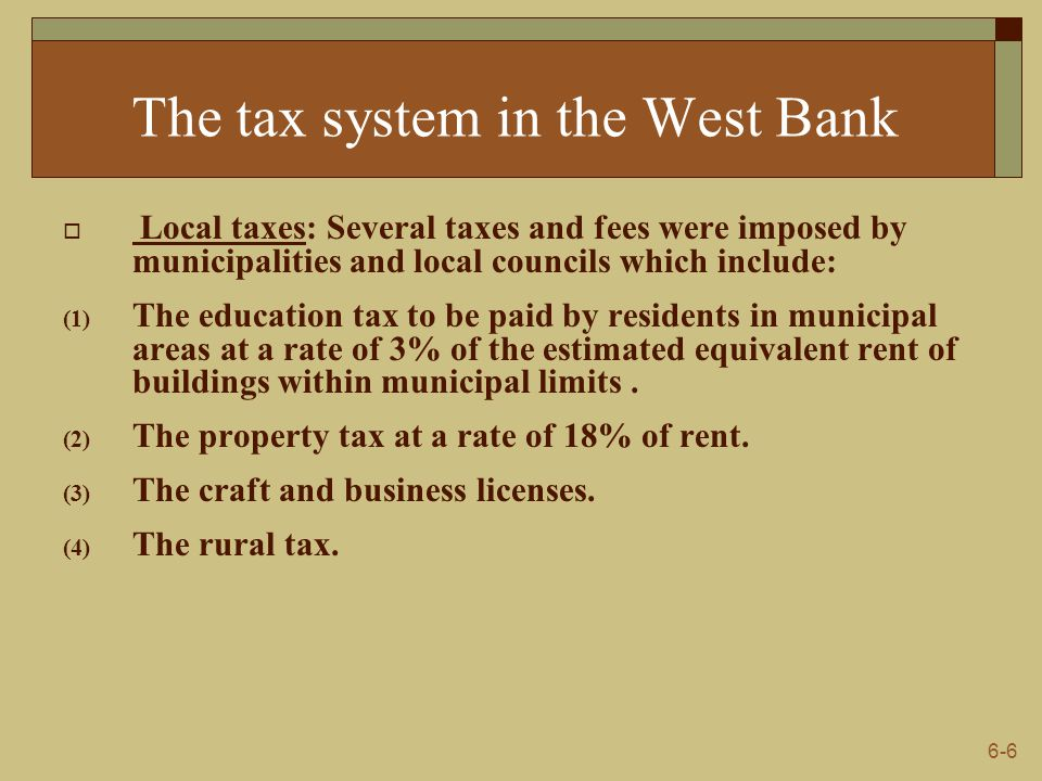 6-7 The tax system in the Gaza Strip  Income tax law: It is imposed taxes on income earned by residents in Palestine from business, profession, self- employed business, interest, farming business, property rents as stated in law No.