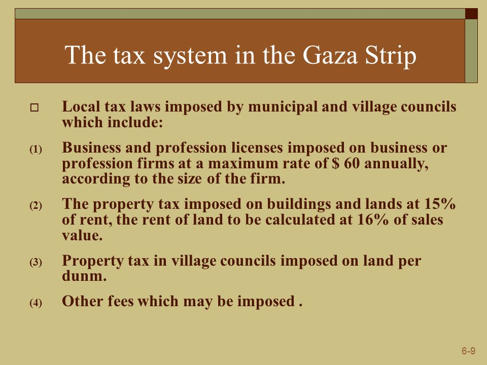 6-9 The tax system in the Gaza Strip  Local tax laws imposed by municipal and village councils which include: (1) Business and profession licenses im