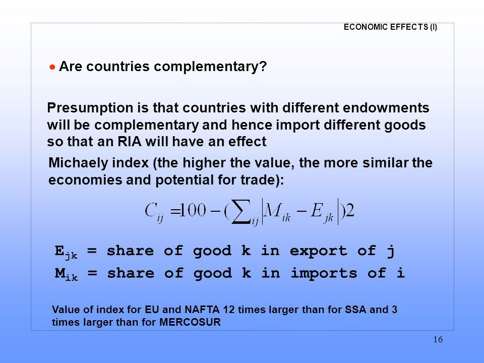 ECONOMIC EFFECTS (I) 16  Are countries complementary? Presumption is that countries with different endowments will be complementary and hence import