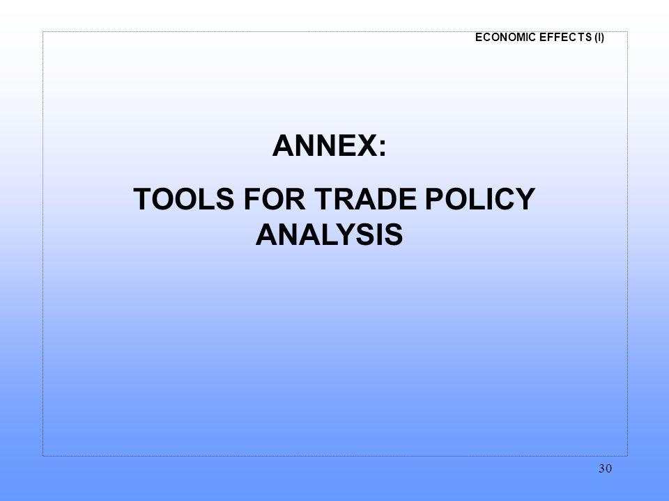 ECONOMIC EFFECTS (I) 30 ANNEX: TOOLS FOR TRADE POLICY ANALYSIS
