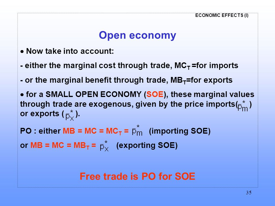 ECONOMIC EFFECTS (I) 35 Open economy  Now take into account: - either the marginal cost through trade, MC T =for imports - or the marginal benefit th