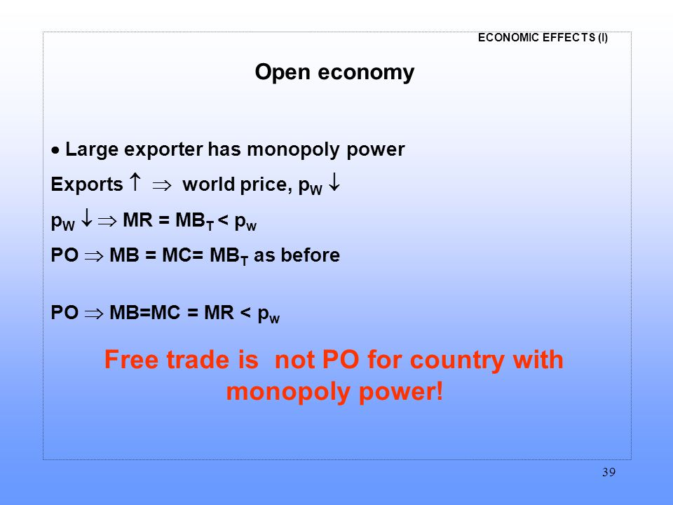 ECONOMIC EFFECTS (I) 39 Open economy  Large exporter has monopoly power Exports   world price, p W  p W   MR = MB T < p w PO  MB = MC= MB T as