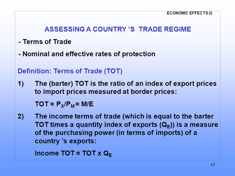 ECONOMIC EFFECTS (I) 45 ASSESSING A COUNTRY 'S TRADE REGIME - Terms of Trade - Nominal and effective rates of protection Definition: Terms of Trade (TOT) 1)The (barter) TOT is the ratio of an index of export prices to import prices measured at border prices: TOT = P X /P M = M/E 2) The income terms of trade (which is equal to the barter TOT times a quantity index of exports (Q E )) is a measure of the purchasing power (in terms of imports) of a country 's exports: Income TOT = TOT x Q E