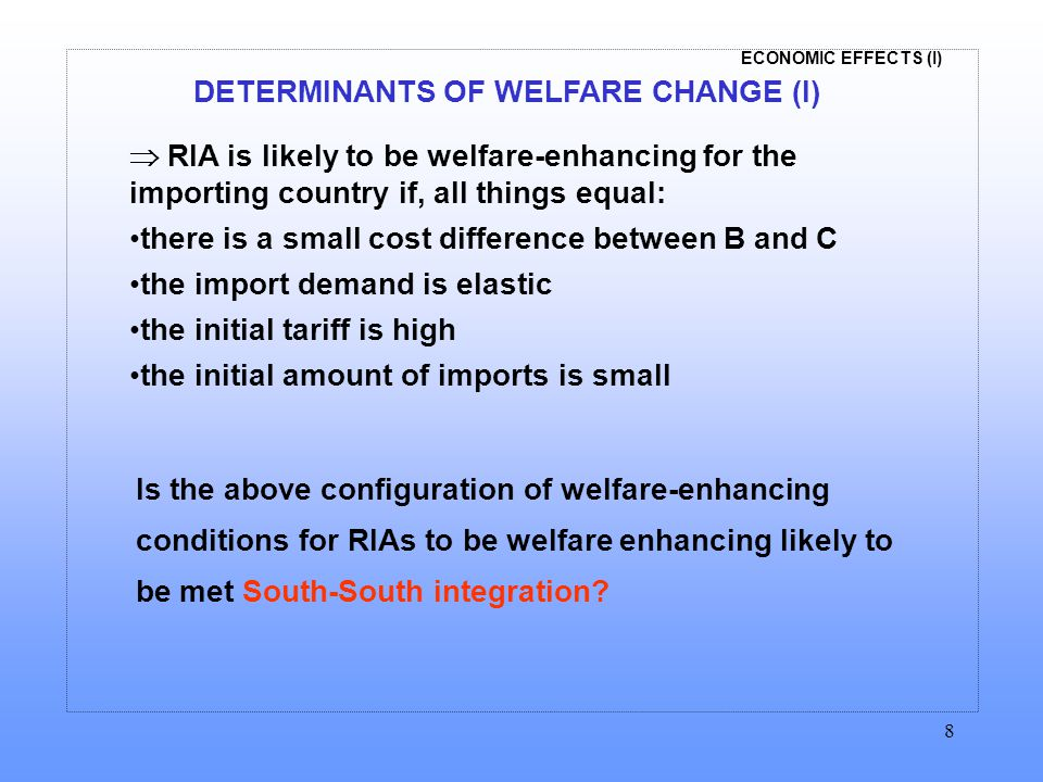 ECONOMIC EFFECTS (I) 8 DETERMINANTS OF WELFARE CHANGE (I)  RIA is likely to be welfare-enhancing for the importing country if, all things equal: there is a small cost difference between B and C the import demand is elastic the initial tariff is high the initial amount of imports is small Is the above configuration of welfare-enhancing conditions for RIAs to be welfare enhancing likely to be met South-South integration