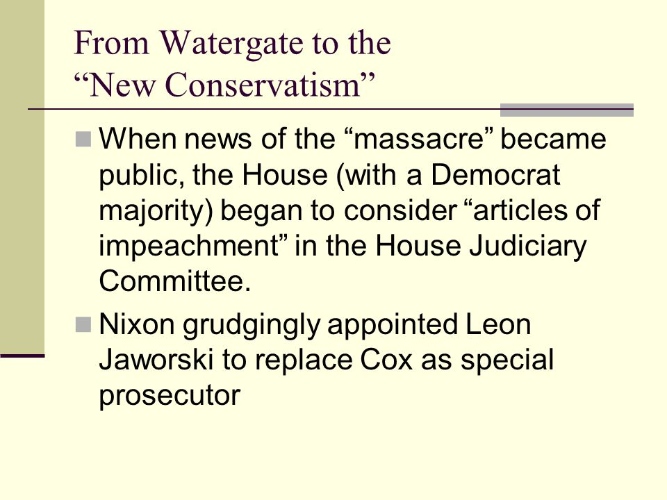 From Watergate to the New Conservatism When news of the massacre became public, the House (with a Democrat majority) began to consider articles of impeachment in the House Judiciary Committee.