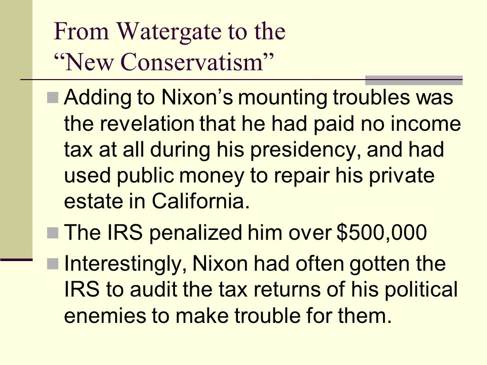 From Watergate to the New Conservatism Adding to Nixon's mounting troubles was the revelation that he had paid no income tax at all during his presidency, and had used public money to repair his private estate in California.