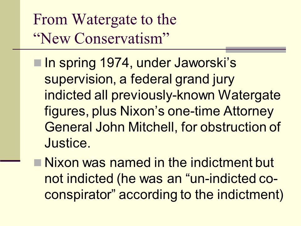 From Watergate to the New Conservatism In spring 1974, under Jaworski's supervision, a federal grand jury indicted all previously-known Watergate figures, plus Nixon's one-time Attorney General John Mitchell, for obstruction of Justice.