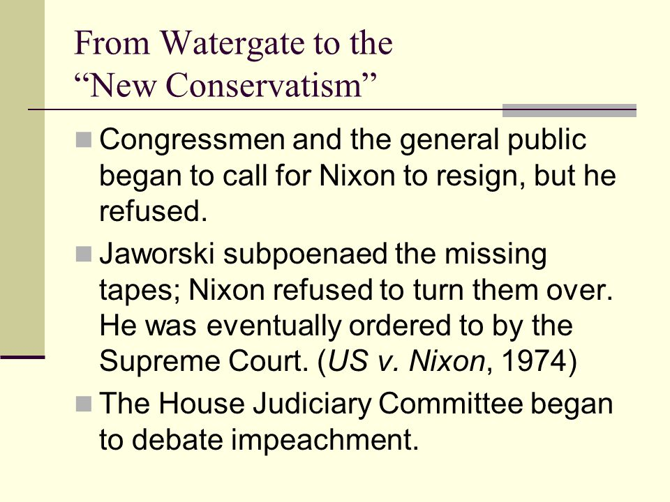 From Watergate to the New Conservatism Congressmen and the general public began to call for Nixon to resign, but he refused.
