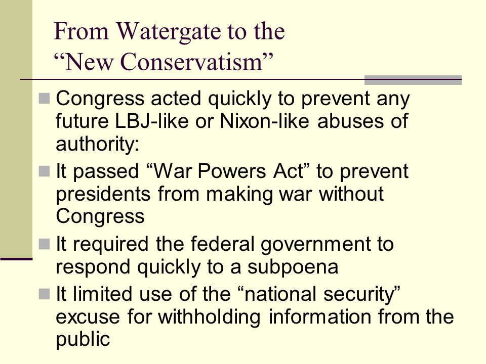 From Watergate to the New Conservatism Congress acted quickly to prevent any future LBJ-like or Nixon-like abuses of authority: It passed War Powers Act to prevent presidents from making war without Congress It required the federal government to respond quickly to a subpoena It limited use of the national security excuse for withholding information from the public
