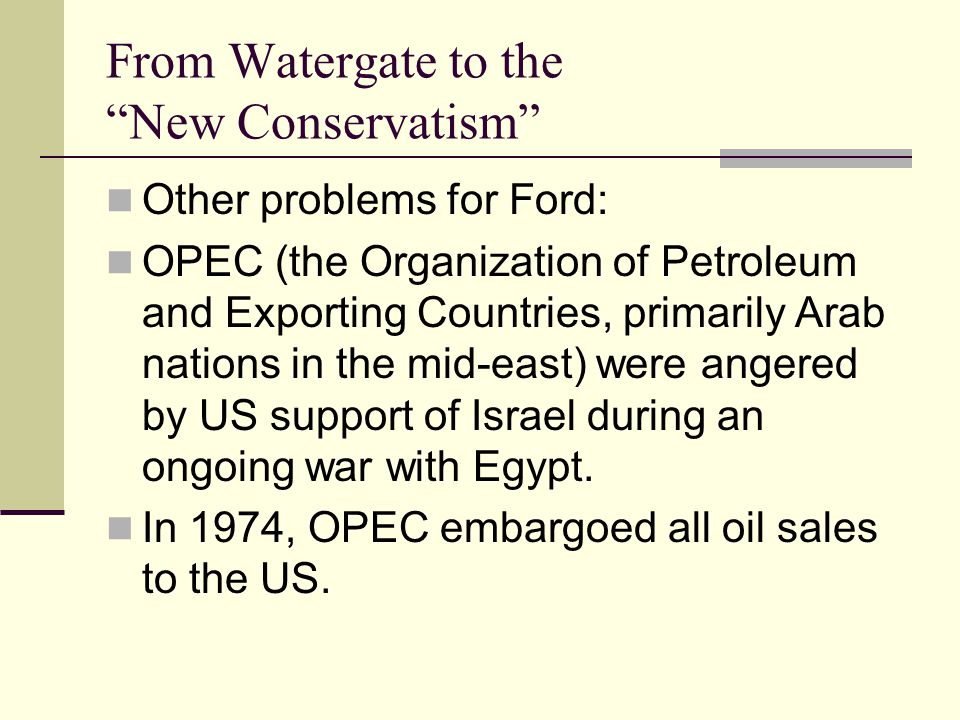 From Watergate to the New Conservatism Other problems for Ford: OPEC (the Organization of Petroleum and Exporting Countries, primarily Arab nations in the mid-east) were angered by US support of Israel during an ongoing war with Egypt.