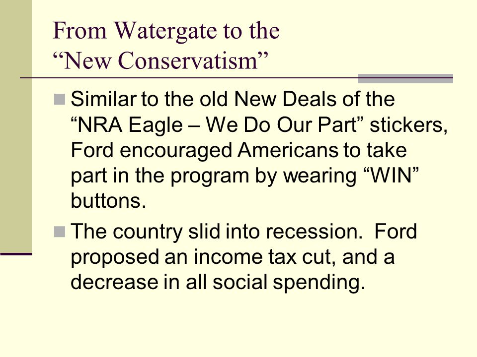 From Watergate to the New Conservatism Similar to the old New Deals of the NRA Eagle – We Do Our Part stickers, Ford encouraged Americans to take part in the program by wearing WIN buttons.