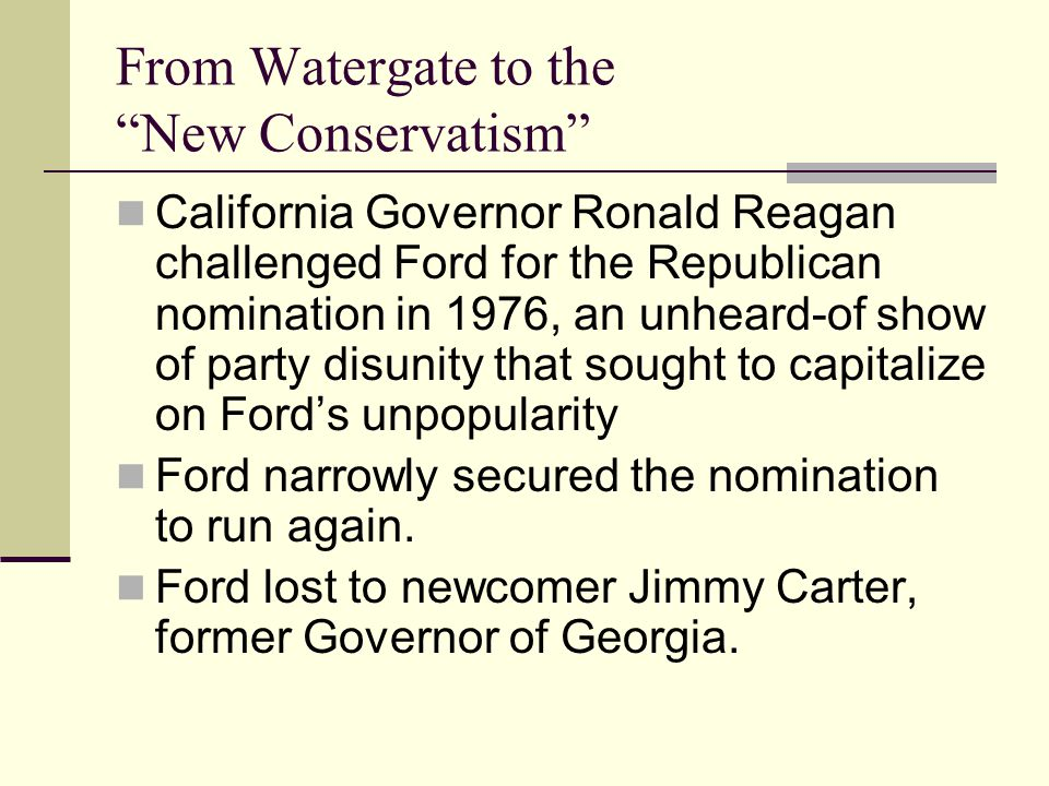 From Watergate to the New Conservatism California Governor Ronald Reagan challenged Ford for the Republican nomination in 1976, an unheard-of show of party disunity that sought to capitalize on Ford's unpopularity Ford narrowly secured the nomination to run again.
