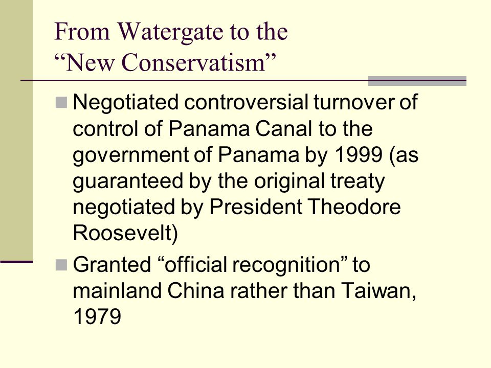 From Watergate to the New Conservatism Negotiated controversial turnover of control of Panama Canal to the government of Panama by 1999 (as guaranteed by the original treaty negotiated by President Theodore Roosevelt) Granted official recognition to mainland China rather than Taiwan, 1979