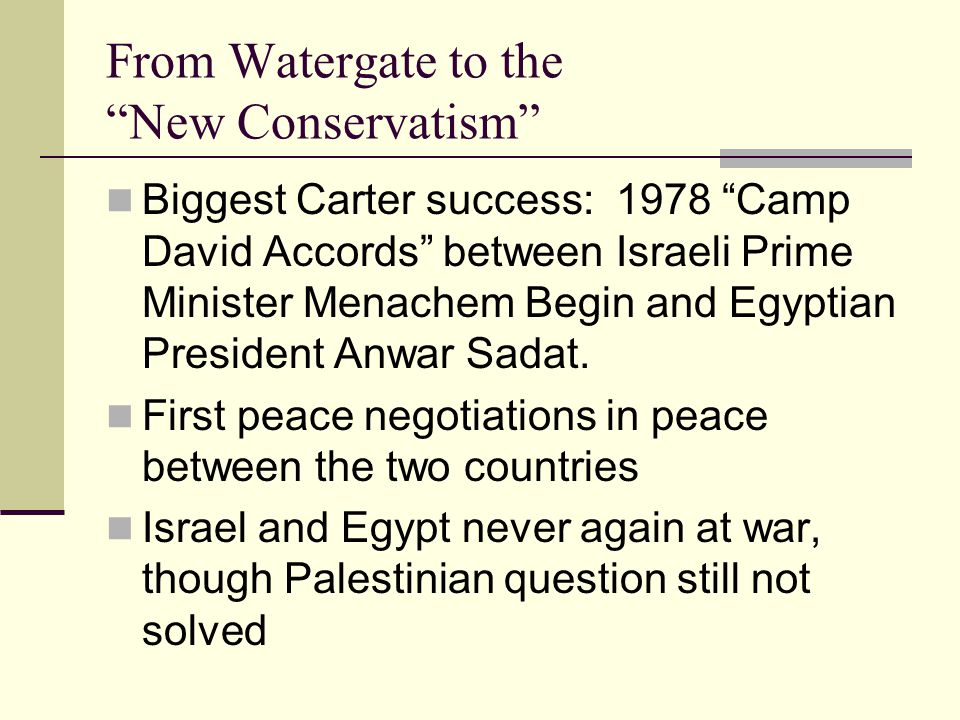 From Watergate to the New Conservatism Biggest Carter success: 1978 Camp David Accords between Israeli Prime Minister Menachem Begin and Egyptian President Anwar Sadat.