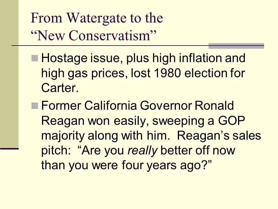 From Watergate to the New Conservatism Hostage issue, plus high inflation and high gas prices, lost 1980 election for Carter.