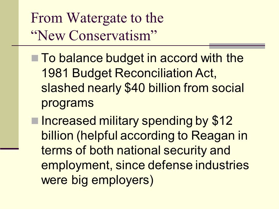 From Watergate to the New Conservatism To balance budget in accord with the 1981 Budget Reconciliation Act, slashed nearly $40 billion from social programs Increased military spending by $12 billion (helpful according to Reagan in terms of both national security and employment, since defense industries were big employers)