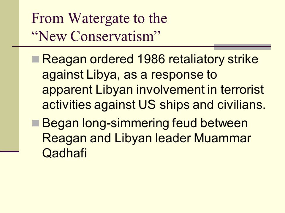 From Watergate to the New Conservatism Reagan ordered 1986 retaliatory strike against Libya, as a response to apparent Libyan involvement in terrorist activities against US ships and civilians.