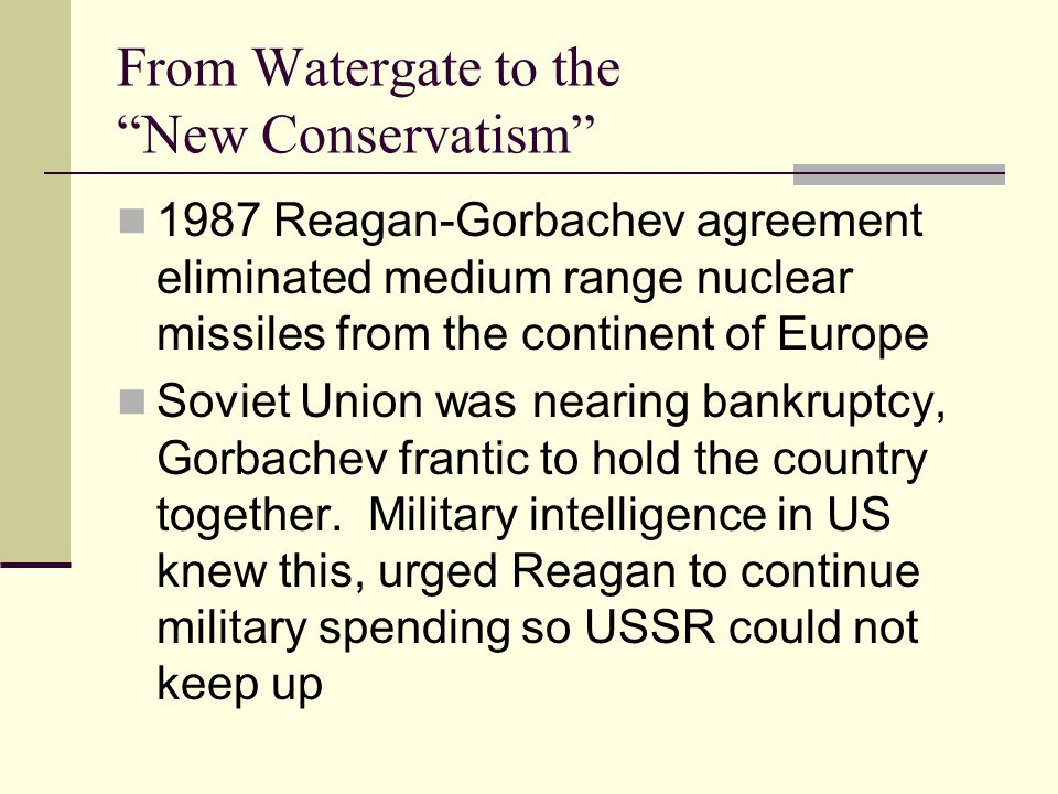 From Watergate to the New Conservatism 1987 Reagan-Gorbachev agreement eliminated medium range nuclear missiles from the continent of Europe Soviet Union was nearing bankruptcy, Gorbachev frantic to hold the country together.