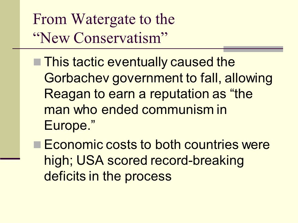 From Watergate to the New Conservatism This tactic eventually caused the Gorbachev government to fall, allowing Reagan to earn a reputation as the man who ended communism in Europe. Economic costs to both countries were high; USA scored record-breaking deficits in the process