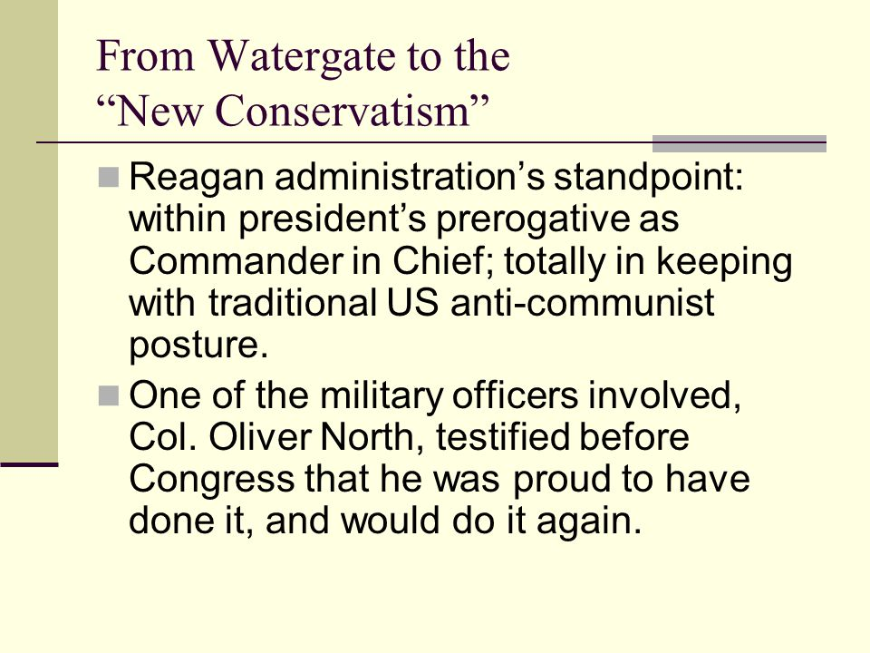 From Watergate to the New Conservatism Reagan administration's standpoint: within president's prerogative as Commander in Chief; totally in keeping with traditional US anti-communist posture.