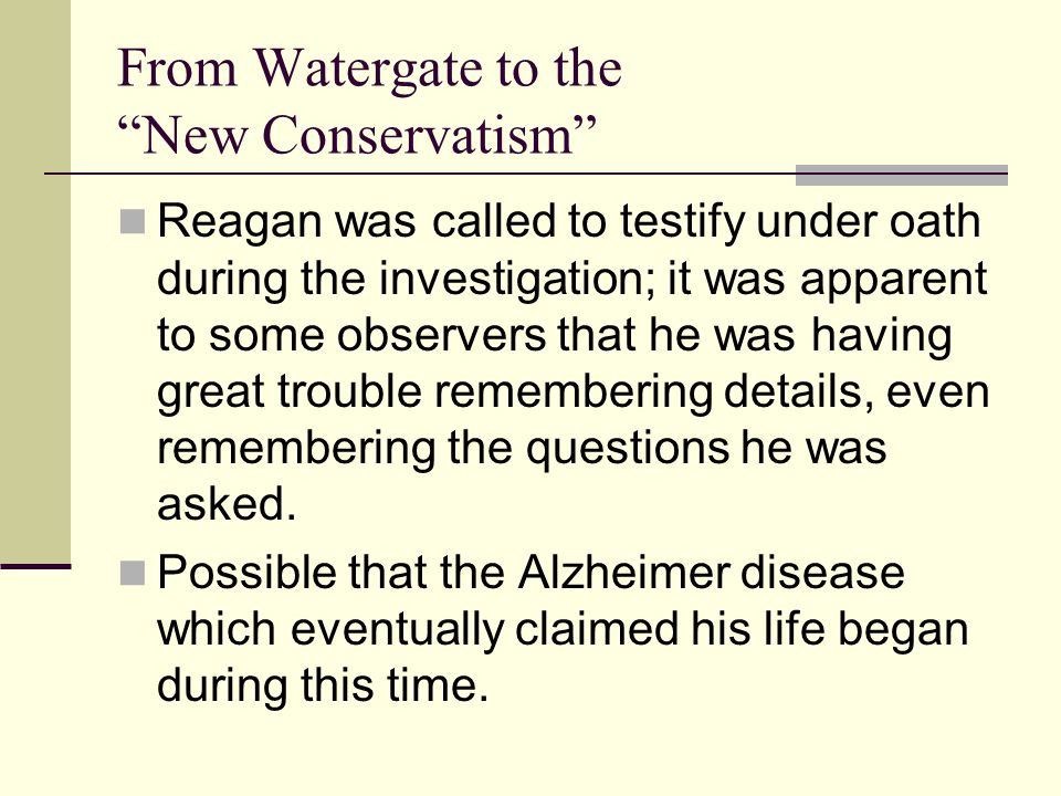 From Watergate to the New Conservatism Reagan was called to testify under oath during the investigation; it was apparent to some observers that he was having great trouble remembering details, even remembering the questions he was asked.