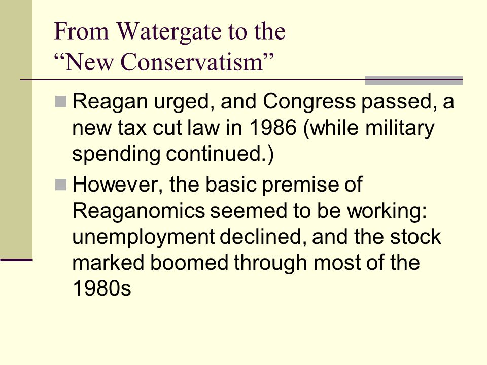 From Watergate to the New Conservatism Reagan urged, and Congress passed, a new tax cut law in 1986 (while military spending continued.) However, the basic premise of Reaganomics seemed to be working: unemployment declined, and the stock marked boomed through most of the 1980s