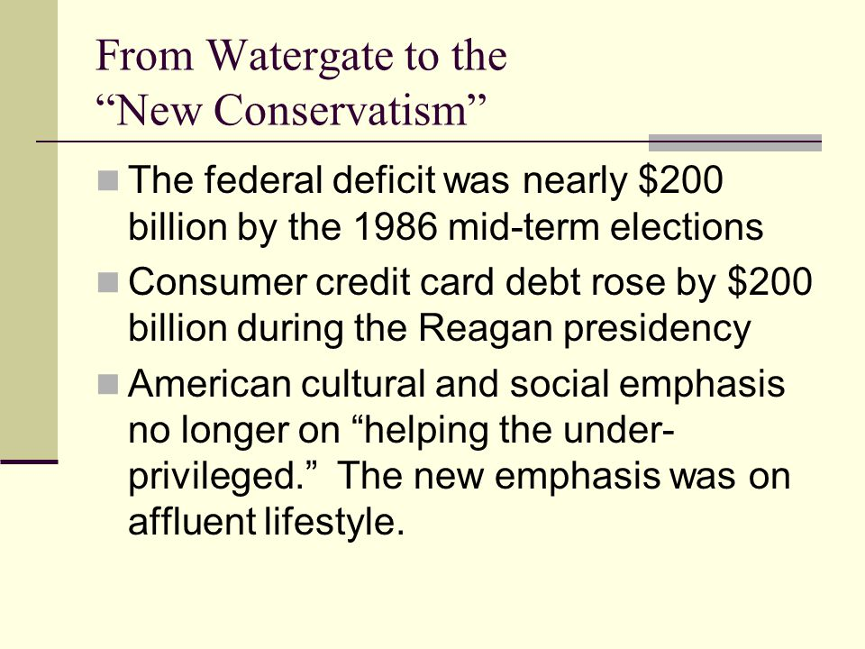 From Watergate to the New Conservatism The federal deficit was nearly $200 billion by the 1986 mid-term elections Consumer credit card debt rose by $200 billion during the Reagan presidency American cultural and social emphasis no longer on helping the under- privileged. The new emphasis was on affluent lifestyle.