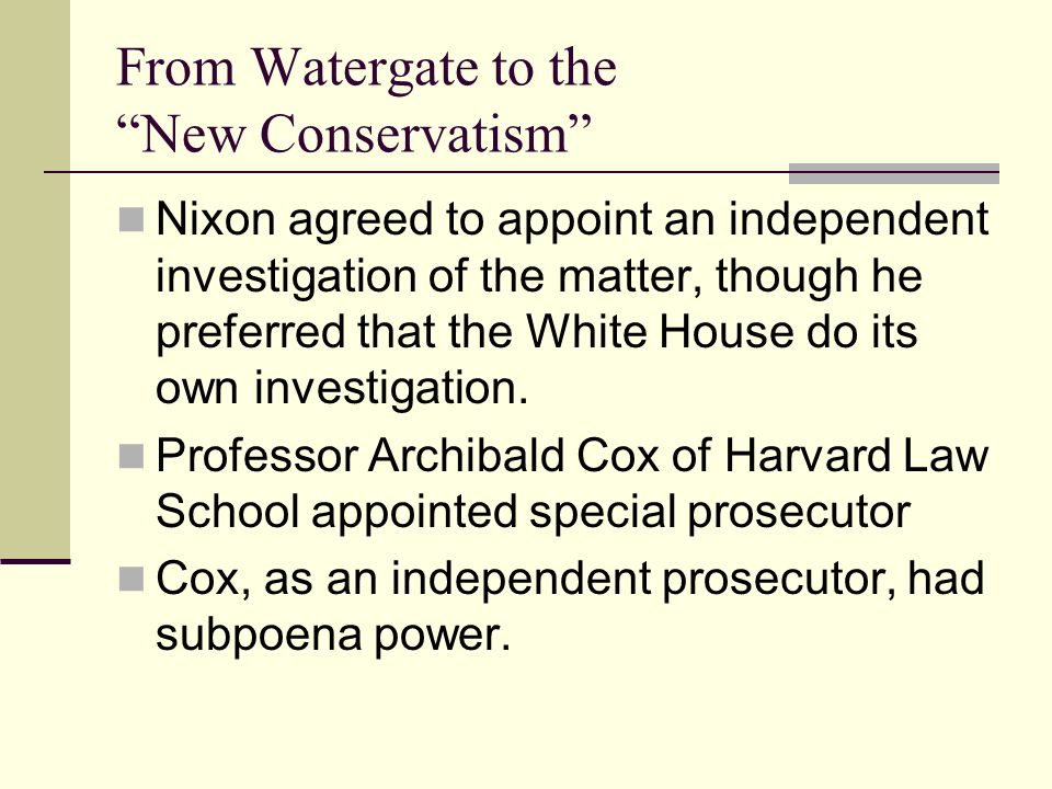 From Watergate to the New Conservatism Nixon agreed to appoint an independent investigation of the matter, though he preferred that the White House do its own investigation.