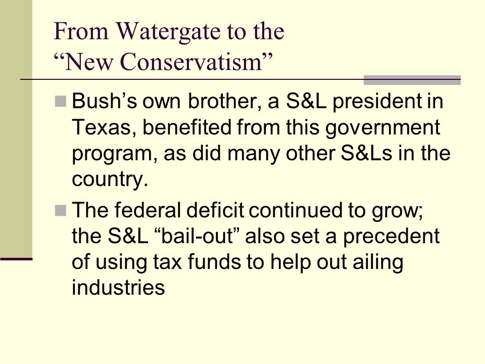 From Watergate to the New Conservatism Bush's own brother, a S&L president in Texas, benefited from this government program, as did many other S&Ls in the country.