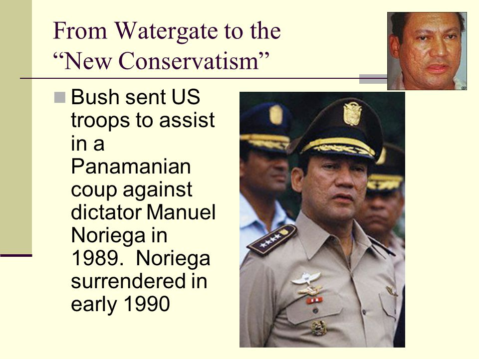 From Watergate to the New Conservatism Bush sent US troops to assist in a Panamanian coup against dictator Manuel Noriega in 1989.