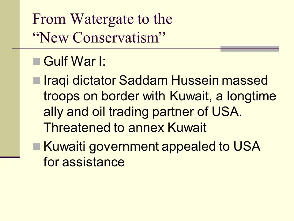 From Watergate to the New Conservatism Gulf War I: Iraqi dictator Saddam Hussein massed troops on border with Kuwait, a longtime ally and oil trading partner of USA.