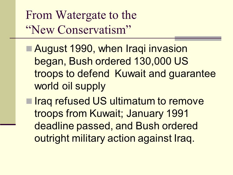 From Watergate to the New Conservatism August 1990, when Iraqi invasion began, Bush ordered 130,000 US troops to defend Kuwait and guarantee world oil supply Iraq refused US ultimatum to remove troops from Kuwait; January 1991 deadline passed, and Bush ordered outright military action against Iraq.