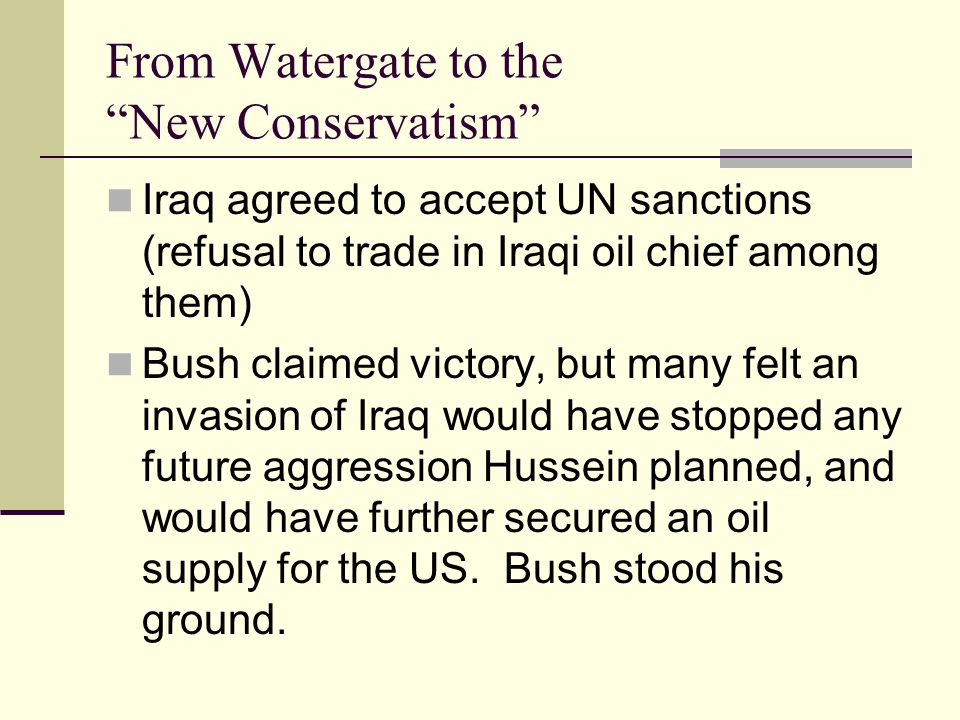 From Watergate to the New Conservatism Iraq agreed to accept UN sanctions (refusal to trade in Iraqi oil chief among them) Bush claimed victory, but many felt an invasion of Iraq would have stopped any future aggression Hussein planned, and would have further secured an oil supply for the US.
