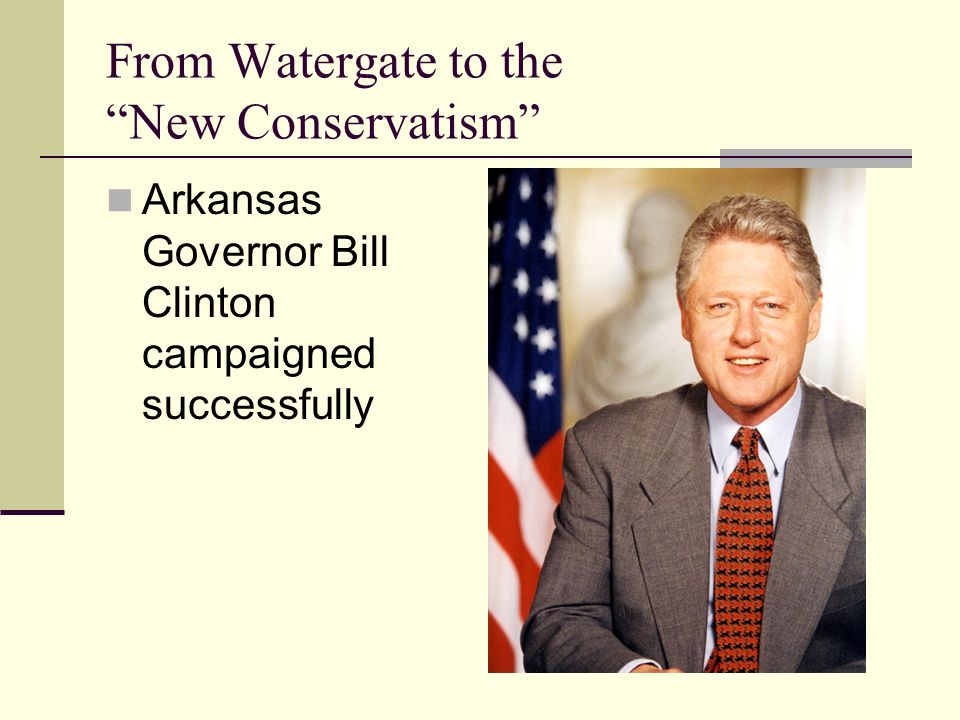 From Watergate to the New Conservatism Arkansas Governor Bill Clinton campaigned successfully