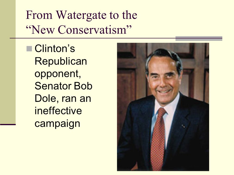From Watergate to the New Conservatism Clinton's Republican opponent, Senator Bob Dole, ran an ineffective campaign