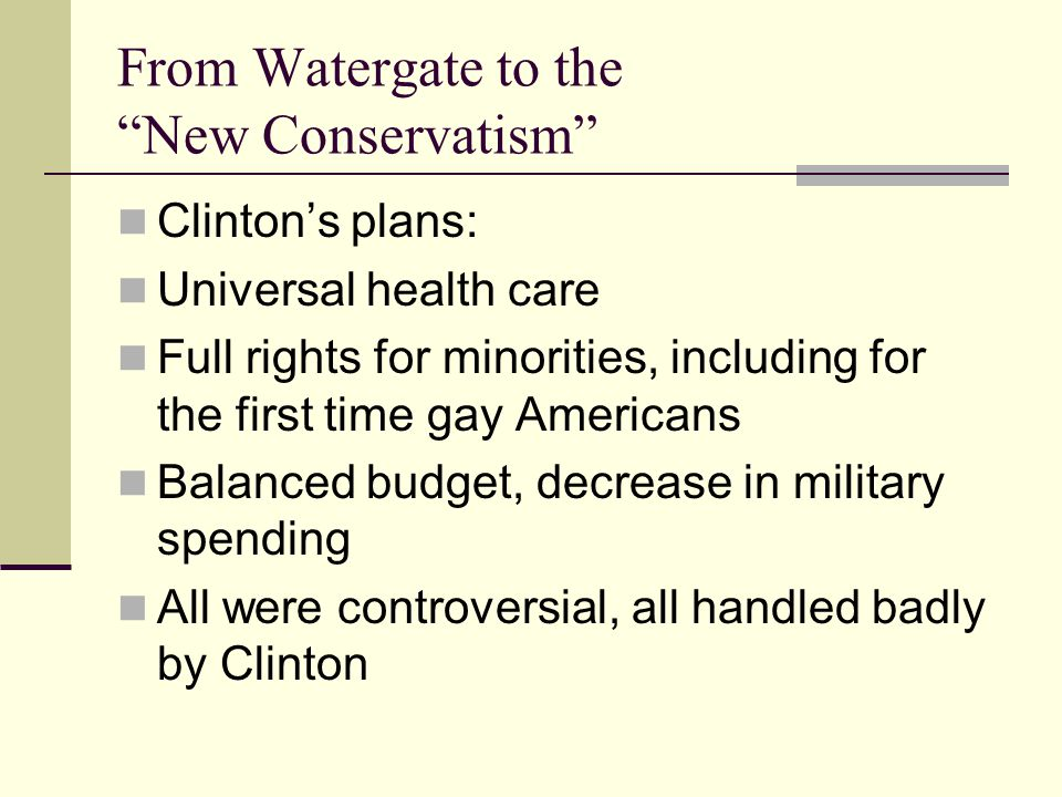 From Watergate to the New Conservatism Clinton's plans: Universal health care Full rights for minorities, including for the first time gay Americans Balanced budget, decrease in military spending All were controversial, all handled badly by Clinton
