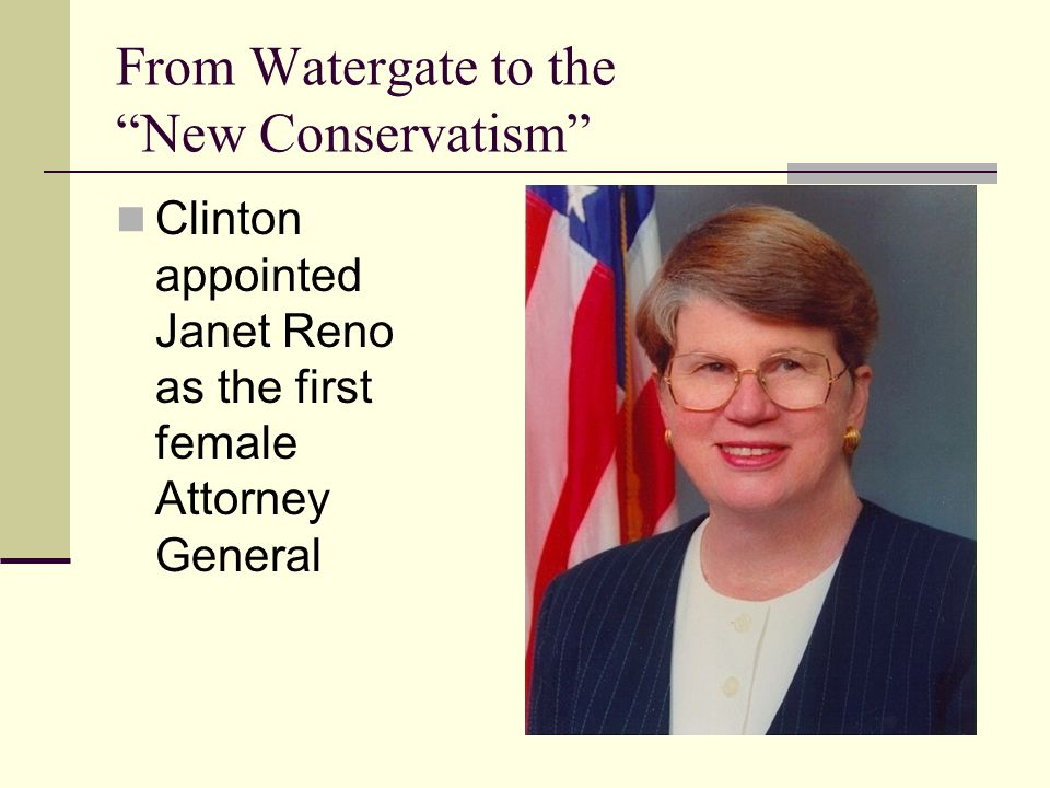 From Watergate to the New Conservatism Clinton appointed Janet Reno as the first female Attorney General