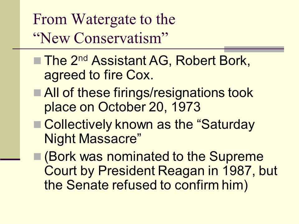 From Watergate to the New Conservatism The 2 nd Assistant AG, Robert Bork, agreed to fire Cox.