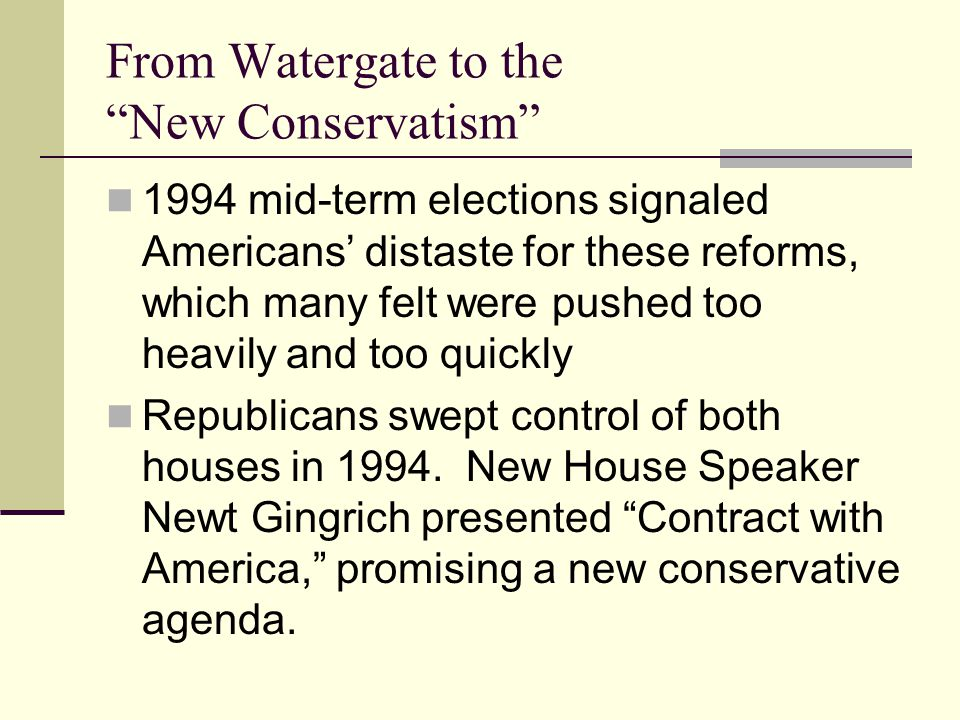 From Watergate to the New Conservatism 1994 mid-term elections signaled Americans' distaste for these reforms, which many felt were pushed too heavily and too quickly Republicans swept control of both houses in 1994.