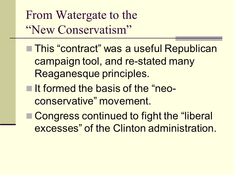 From Watergate to the New Conservatism This contract was a useful Republican campaign tool, and re-stated many Reaganesque principles.