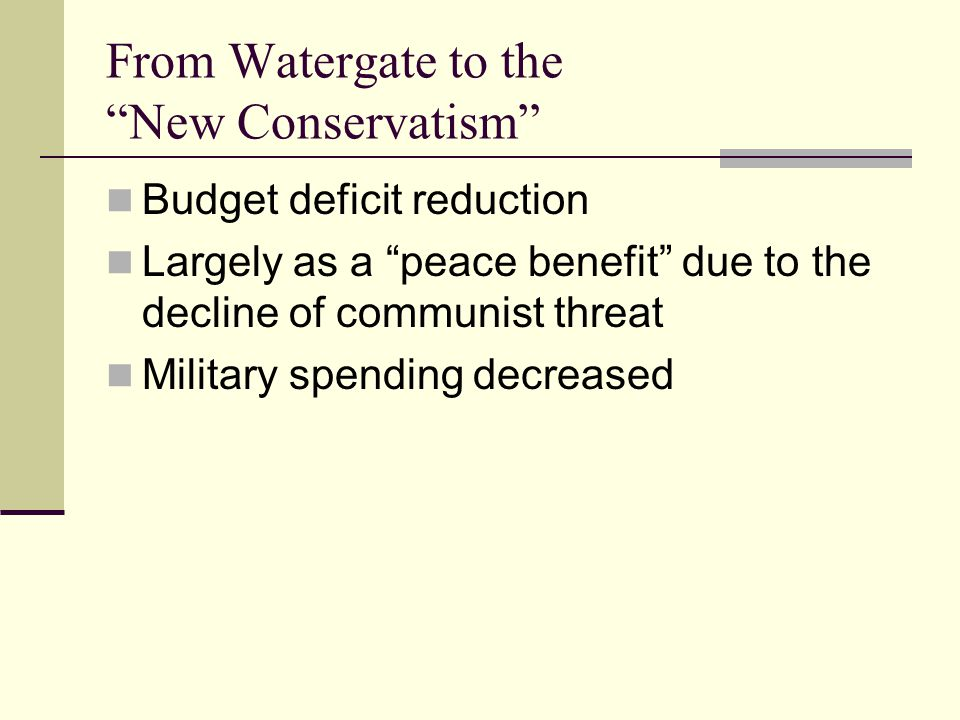 From Watergate to the New Conservatism Budget deficit reduction Largely as a peace benefit due to the decline of communist threat Military spending decreased