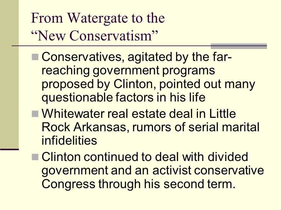 From Watergate to the New Conservatism Conservatives, agitated by the far- reaching government programs proposed by Clinton, pointed out many questionable factors in his life Whitewater real estate deal in Little Rock Arkansas, rumors of serial marital infidelities Clinton continued to deal with divided government and an activist conservative Congress through his second term.