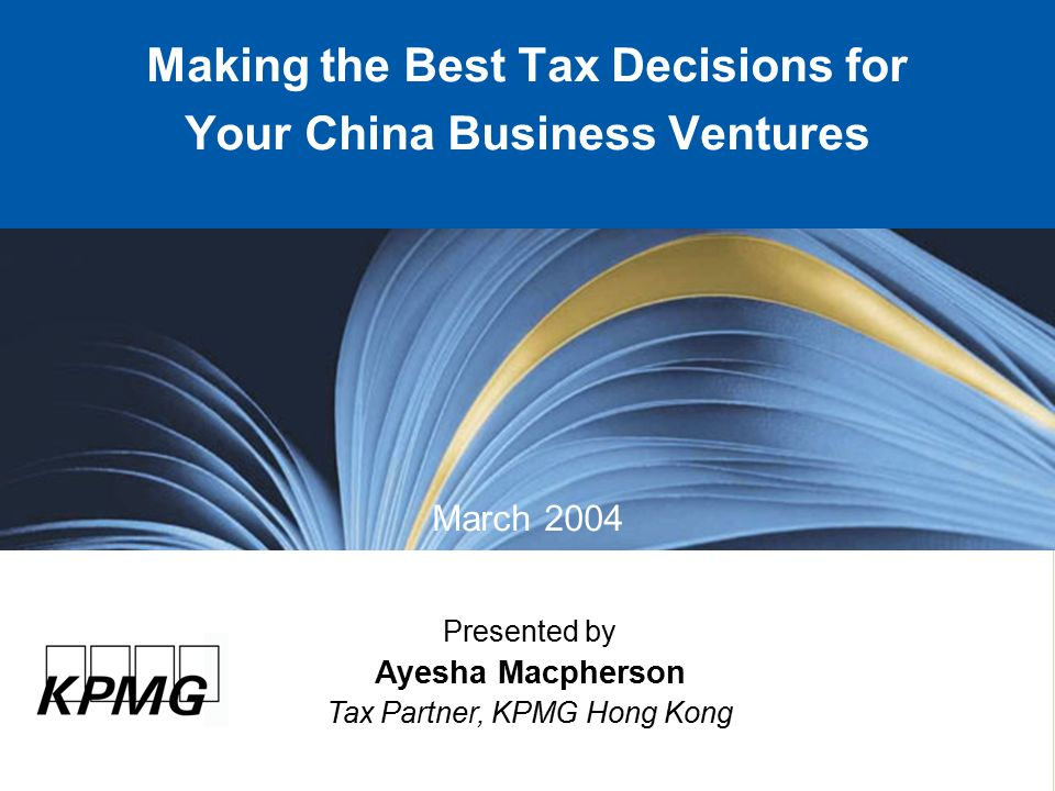 Presented by Ayesha Macpherson Tax Partner, KPMG Hong Kong Making the Best Tax Decisions for Your China Business Ventures March 2004