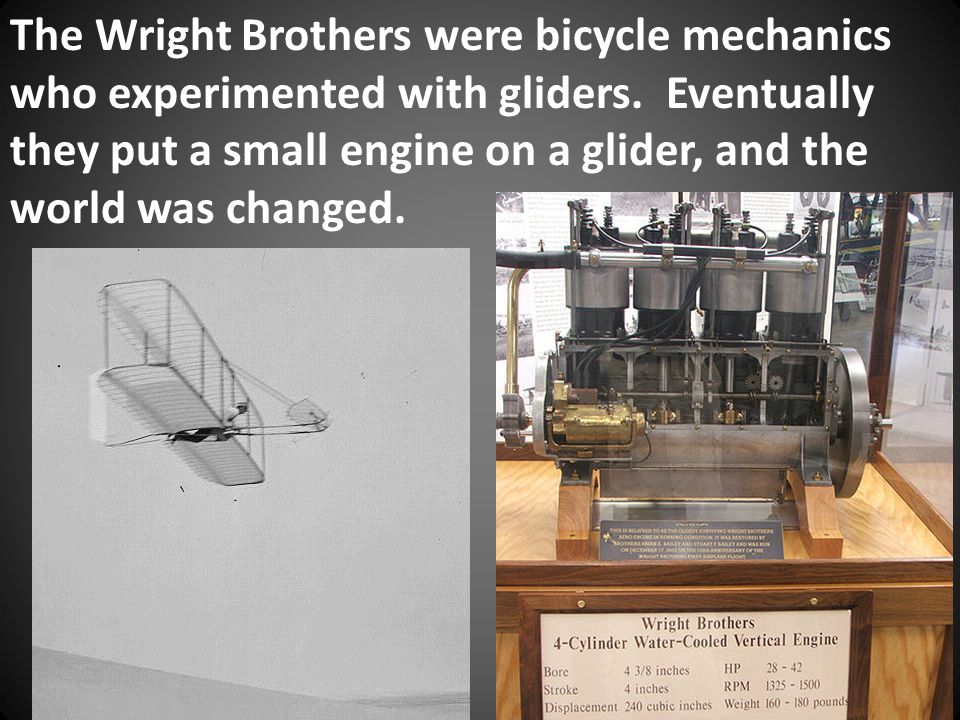 The Wright Brothers were bicycle mechanics who experimented with gliders.