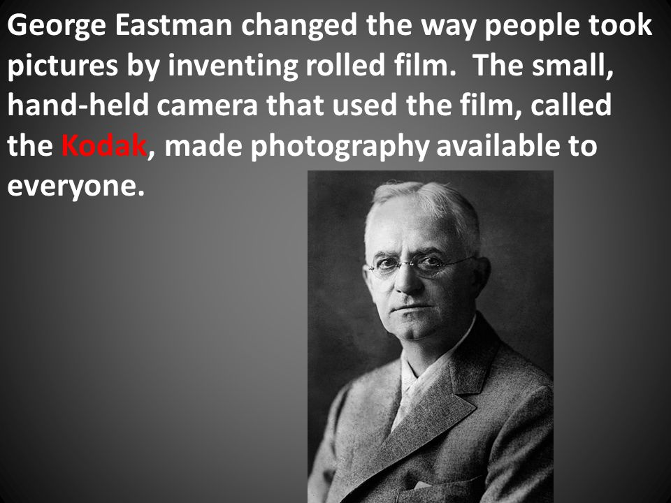 George Eastman changed the way people took pictures by inventing rolled film. The small, hand-held camera that used the film, called the Kodak, made p
