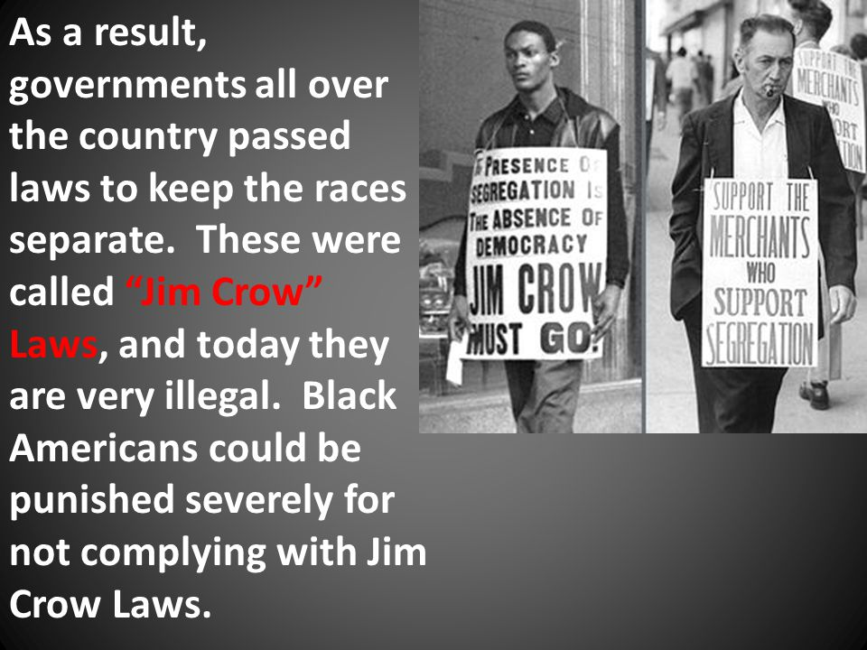 "As a result, governments all over the country passed laws to keep the races separate. These were called ""Jim Crow"" Laws, and today they are very illeg"