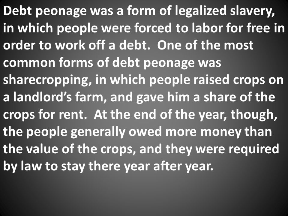 Debt peonage was a form of legalized slavery, in which people were forced to labor for free in order to work off a debt. One of the most common forms