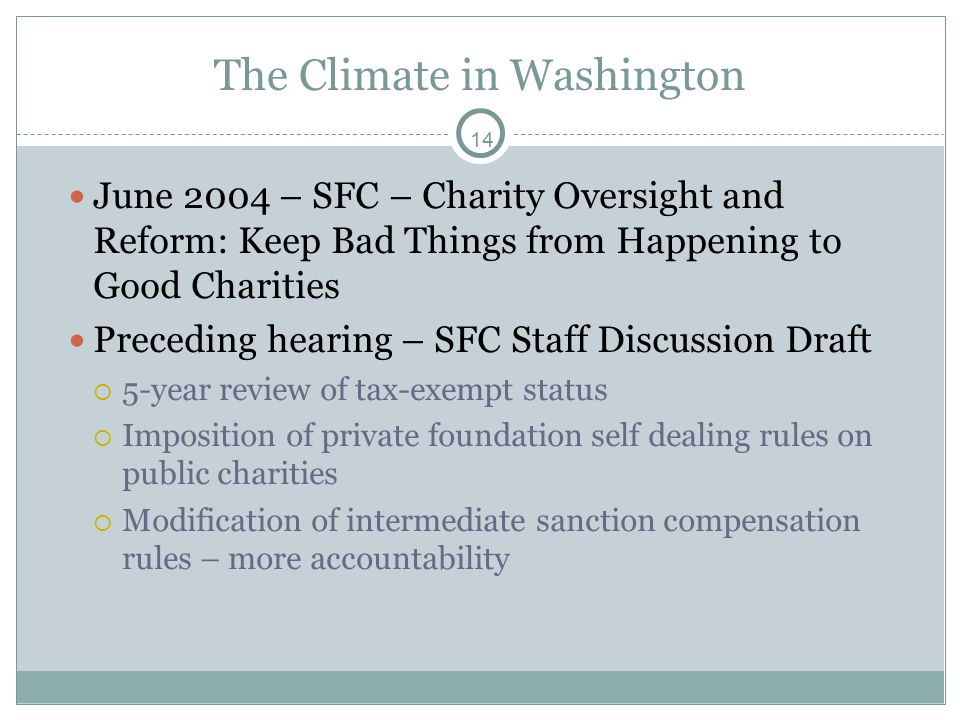 14 The Climate in Washington June 2004 – SFC – Charity Oversight and Reform: Keep Bad Things from Happening to Good Charities Preceding hearing – SFC Staff Discussion Draft  5-year review of tax-exempt status  Imposition of private foundation self dealing rules on public charities  Modification of intermediate sanction compensation rules – more accountability