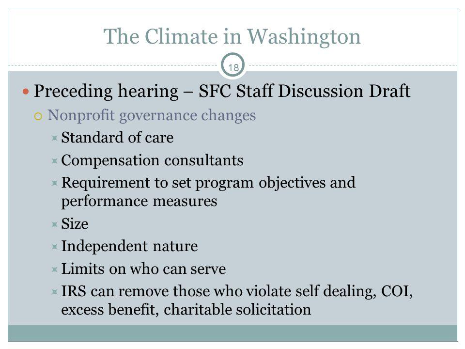 18 The Climate in Washington Preceding hearing – SFC Staff Discussion Draft  Nonprofit governance changes  Standard of care  Compensation consultants  Requirement to set program objectives and performance measures  Size  Independent nature  Limits on who can serve  IRS can remove those who violate self dealing, COI, excess benefit, charitable solicitation