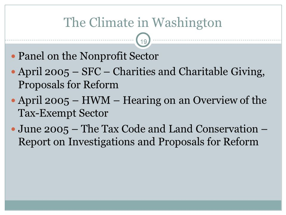 19 The Climate in Washington Panel on the Nonprofit Sector April 2005 – SFC – Charities and Charitable Giving, Proposals for Reform April 2005 – HWM – Hearing on an Overview of the Tax-Exempt Sector June 2005 – The Tax Code and Land Conservation – Report on Investigations and Proposals for Reform